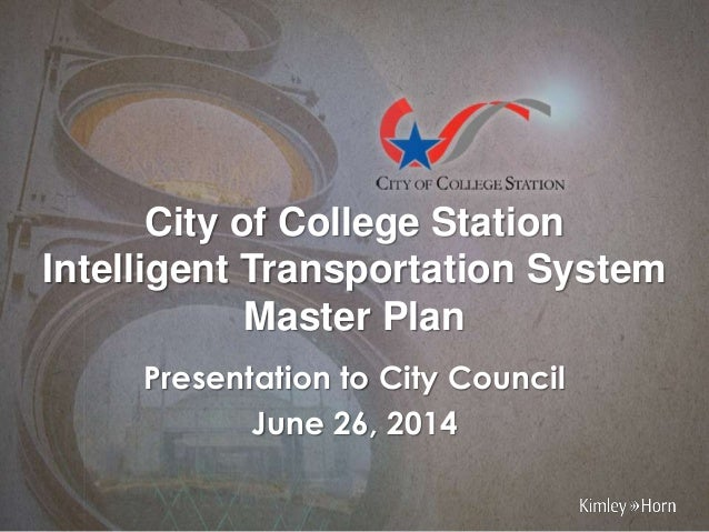 City of College Station Intelligent Transportation System Master Plan Presentation to City Council June 26, 2014