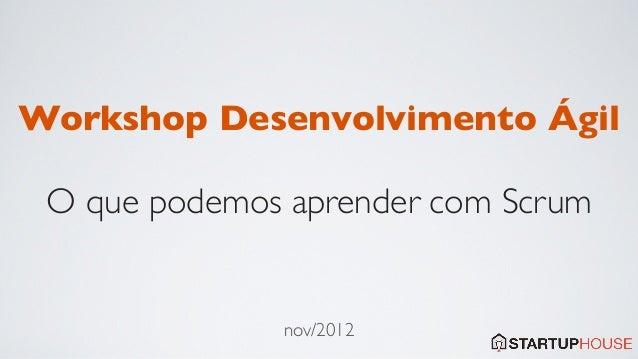 Workshop Desenvolvimento Ágil O que podemos aprender com Scrum              nov/2012