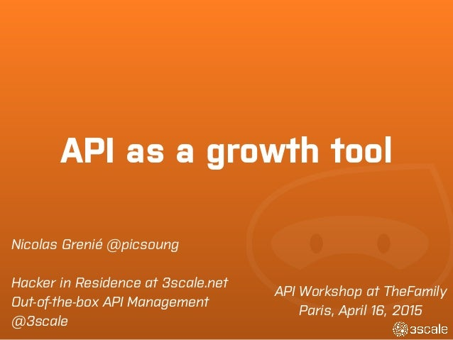 API as a growth tool API Workshop at TheFamily Paris, April 16, 2015 Nicolas Grenié @picsoung Hacker in Residence at 3scal...