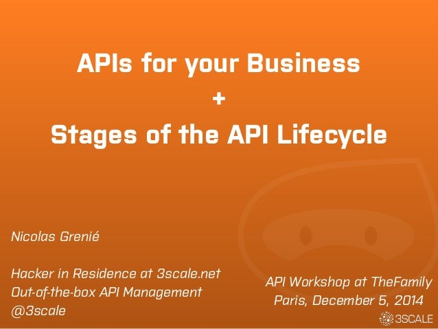 APIs for your Business  +  Stages of the API Lifecycle  API Workshop at TheFamily  Paris, December 5, 2014  Nicolas Grenié...