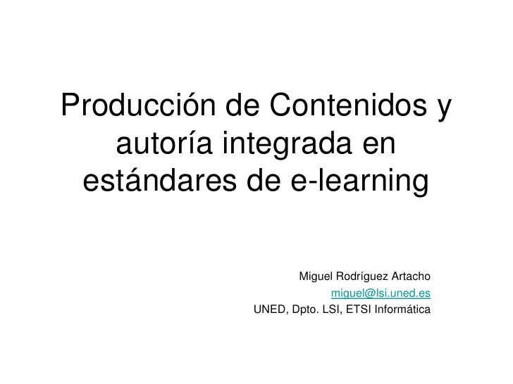 Producción de Contenidos y autoría integrada en estándares de e-learning<br />Miguel Rodríguez Artacho<br />miguel@lsi.une...