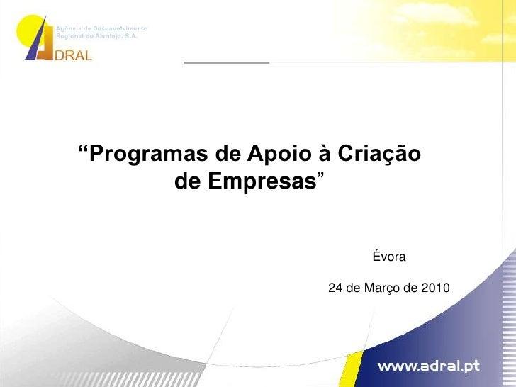 """""""Programas de Apoio à Criação de Empresas""""<br />Évora<br />24 de Março de 2010<br />"""