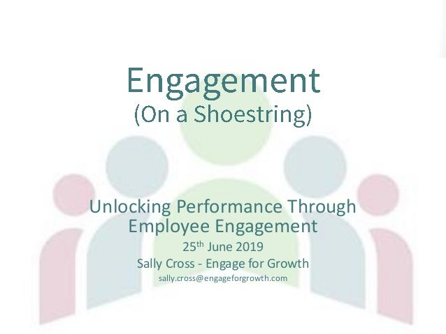 Unlocking Performance Through Employee Engagement 25th June 2019 Sally Cross - Engage for Growth sally.cross@engageforgrow...
