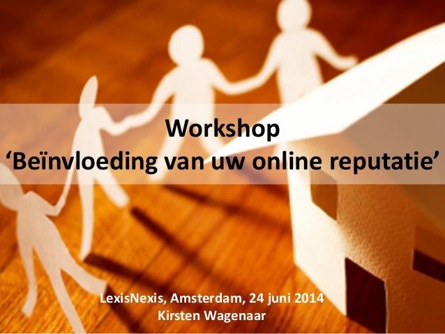 LexisNexis, Amsterdam, 24 juni 2014 Kirsten Wagenaar Workshop 'Beïnvloeding van uw online reputatie'