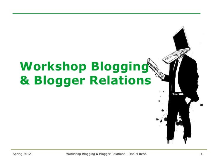 Workshop Blogging    & Blogger RelationsSpring 2012   Workshop Blogging & Blogger Relations | Daniel Rehn   1