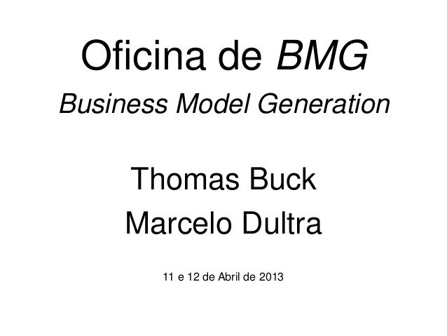 Oficina de BMGBusiness Model Generation     Thomas Buck     Marcelo Dultra       11 e 12 de Abril de 2013