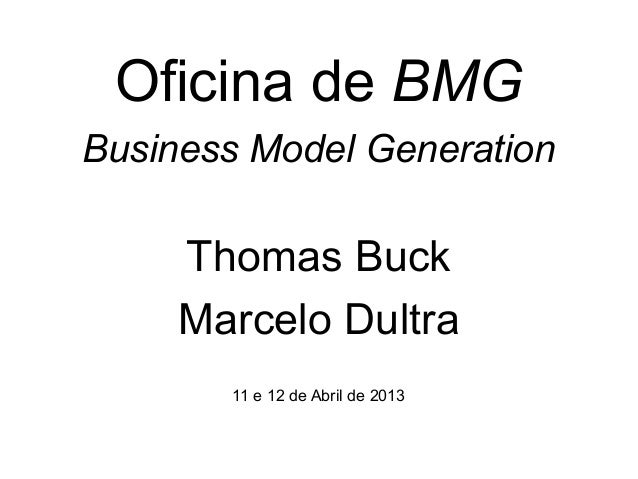 Oficina de BMGBusiness Model Generation     Thomas Buck     Marcelo Dultra       11 e 12 de Abril de 2013