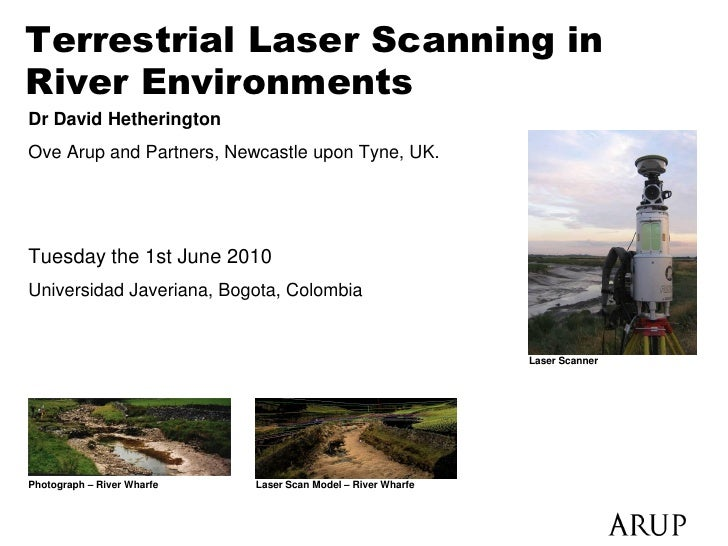 Terrestrial Laser Scanning in River Environments Dr David Hetherington Ove Arup and Partners, Newcastle upon Tyne, UK.    ...