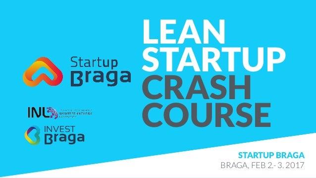 LEAN STARTUP CRASH COURSE STARTUP BRAGA BRAGA, FEB 2.- 3. 2017