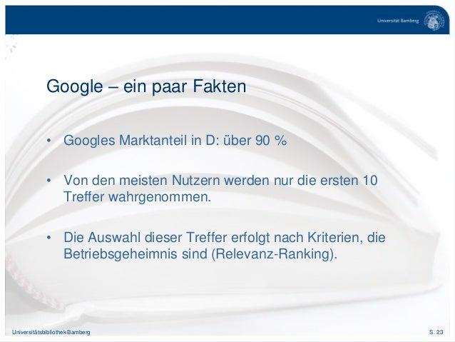 S. 23Universitätsbibliothek Bamberg Google – ein paar Fakten • Googles Marktanteil in D: über 90 % • Von den meisten Nutze...