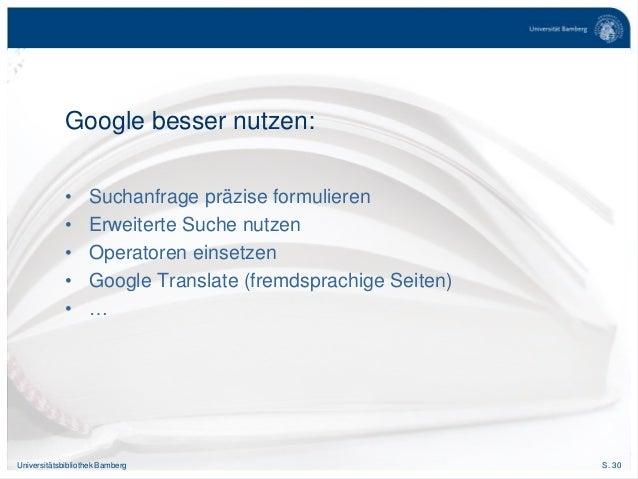 S. 30Universitätsbibliothek Bamberg Google besser nutzen: • Suchanfrage präzise formulieren • Erweiterte Suche nutzen • Op...