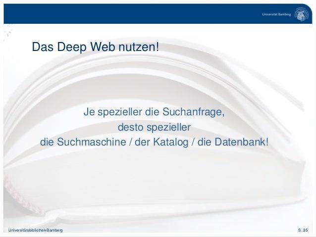 S. 35Universitätsbibliothek Bamberg Das Deep Web nutzen! Je spezieller die Suchanfrage, desto spezieller die Suchmaschine ...