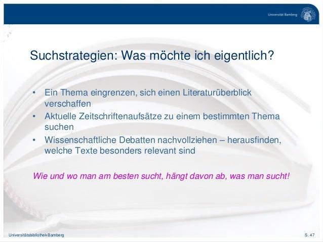 S. 47Universitätsbibliothek Bamberg Suchstrategien: Was möchte ich eigentlich? • Ein Thema eingrenzen, sich einen Literatu...