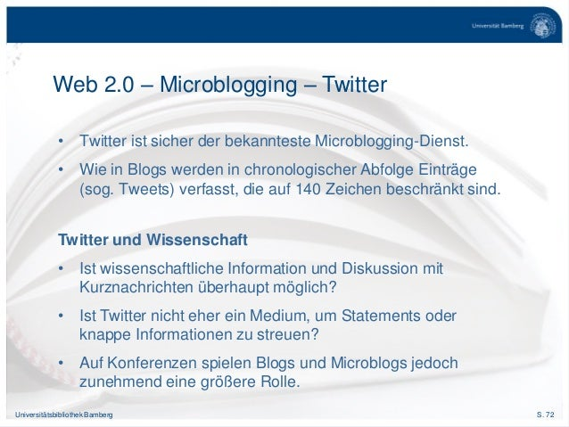 S. 72Universitätsbibliothek Bamberg Web 2.0 – Microblogging – Twitter • Twitter ist sicher der bekannteste Microblogging-D...
