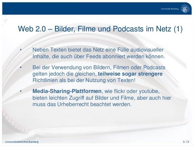 S. 73Universitätsbibliothek Bamberg • Neben Texten bietet das Netz eine Fülle audiovisueller Inhalte, die auch über Feeds ...