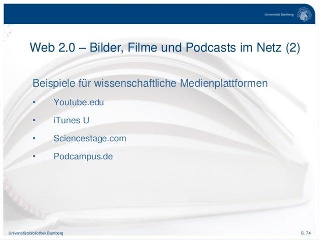 S. 74Universitätsbibliothek Bamberg Beispiele für wissenschaftliche Medienplattformen • Youtube.edu • iTunes U • Sciencest...