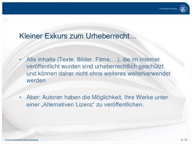 S. 75Universitätsbibliothek Bamberg Kleiner Exkurs zum Urheberrecht… • Alle Inhalte (Texte, Bilder, Filme,…), die im Inter...
