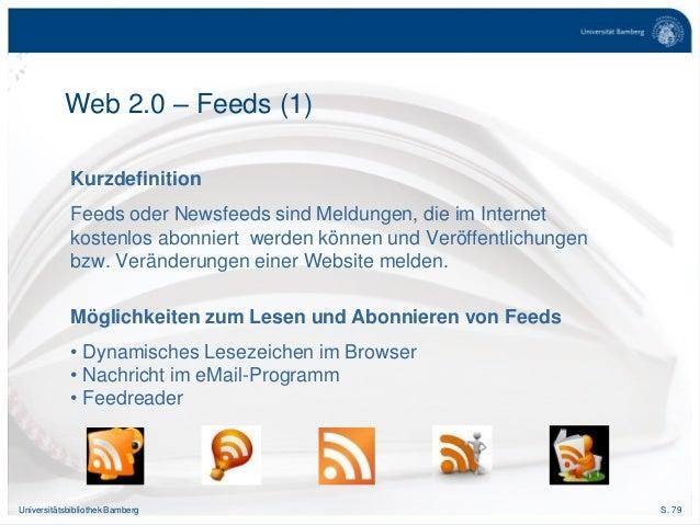 S. 79Universitätsbibliothek Bamberg Kurzdefinition Feeds oder Newsfeeds sind Meldungen, die im Internet kostenlos abonnier...
