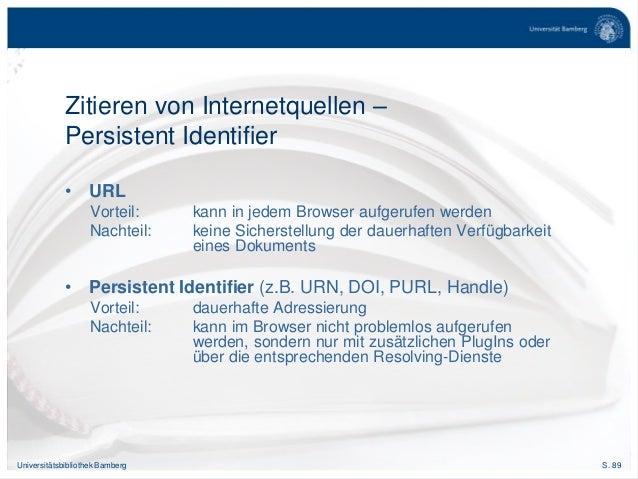 S. 89Universitätsbibliothek Bamberg Zitieren von Internetquellen – Persistent Identifier • URL Vorteil: kann in jedem Brow...
