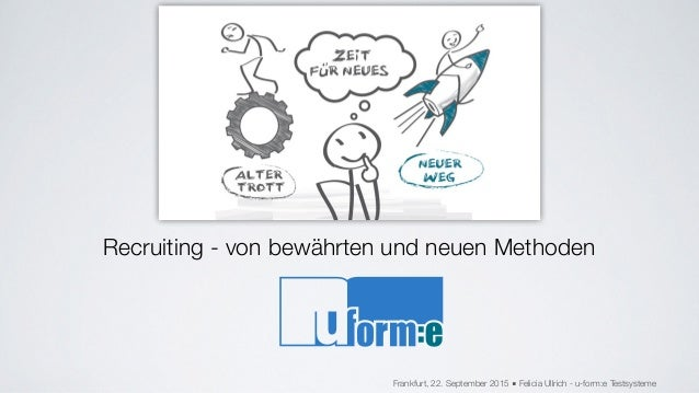Recruiting - von bewährten und neuen Methoden Frankfurt, 22. September 2015 ■ Felicia Ullrich - u-form:e Testsysteme