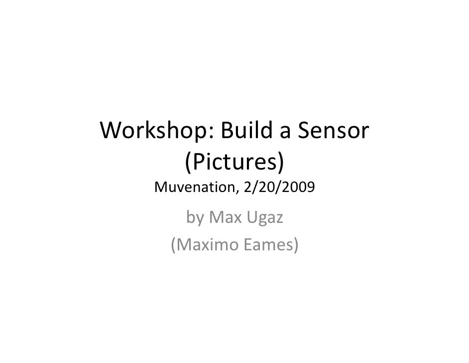 Workshop: Build a Sensor       (Pictures)     Muvenation, 2/20/2009         by Max Ugaz       (Maximo Eames)