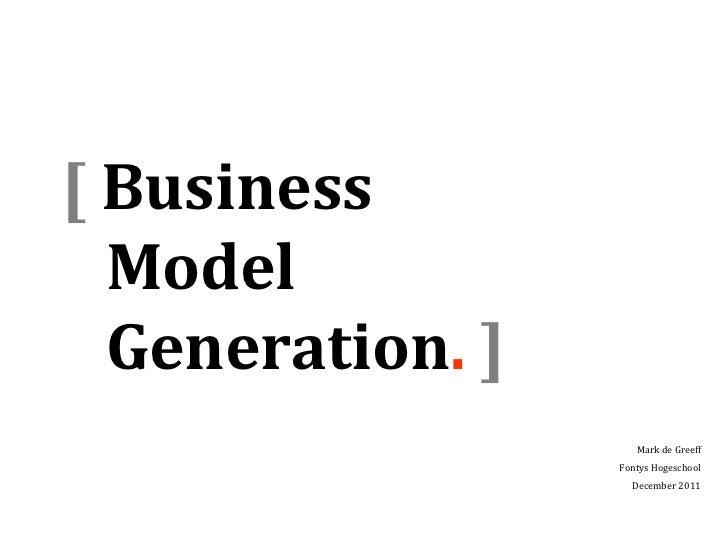 [ Business  Model  Generation. ]                     Mark de Greeff                  Fontys Hogeschool                    ...