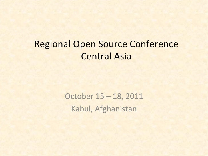 Regional Open Source Conference Central Asia October 15 – 18, 2011 Kabul, Afghanistan