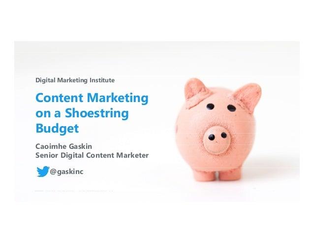 digitalmarketinginstitute.com 1@gaskinc #3xedigital Digital Marketing Institute Content Marketing on a Shoestring Budget C...