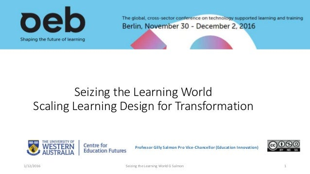Seizing the Learning World Scaling Learning Design for Transformation Professor Gilly Salmon Pro Vice-Chancellor (Educatio...
