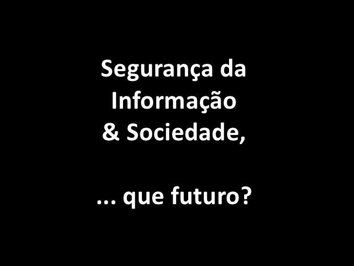 Segurança da Informação & Sociedade,<br />... que futuro?<br />