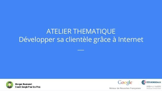 ATELIER THEMATIQUE Développer sa clientèle grâce à Internet Morgan Roumanet Coach Google Pour les Pros 1