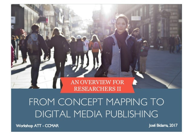 AN OVERVIEW FOR RESEARCHERS II FROM CONCEPT MAPPING TO DIGITAL MEDIA PUBLISHING José Bidarra, 2017Workshop ATT - CCMAR