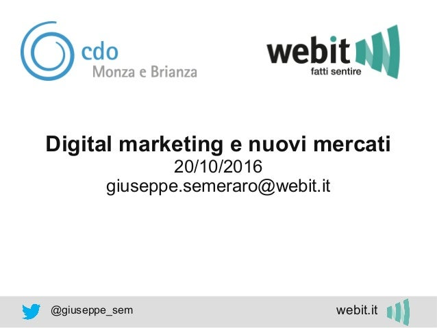 @giuseppe_sem webit.it Digital marketing e nuovi mercati 20/10/2016 giuseppe.semeraro@webit.it