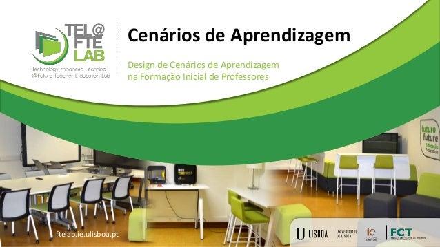 Cenários de Aprendizagem Design de Cenários de Aprendizagem na Formação Inicial de Professores ftelab.ie.ulisboa.pt