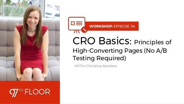 1 WORKSHOP: EPISODE 04 CRO Basics: Principles of High-Converting Pages (No A/B Testing Required) WITH: Christina Sanders
