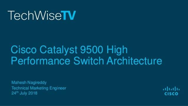 Mahesh Nagireddy Technical Marketing Engineer 24th July 2018 Cisco Catalyst 9500 High Performance Switch Architecture