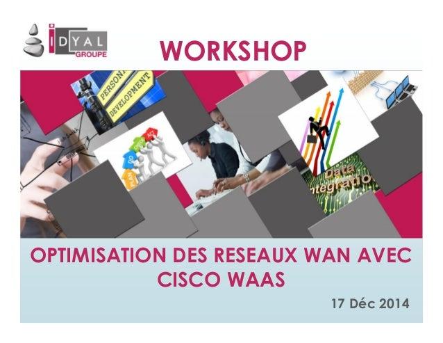 WORKSHOP OPTIMISATION DES RESEAUX WAN AVEC CISCO WAAS 17 Déc 2014