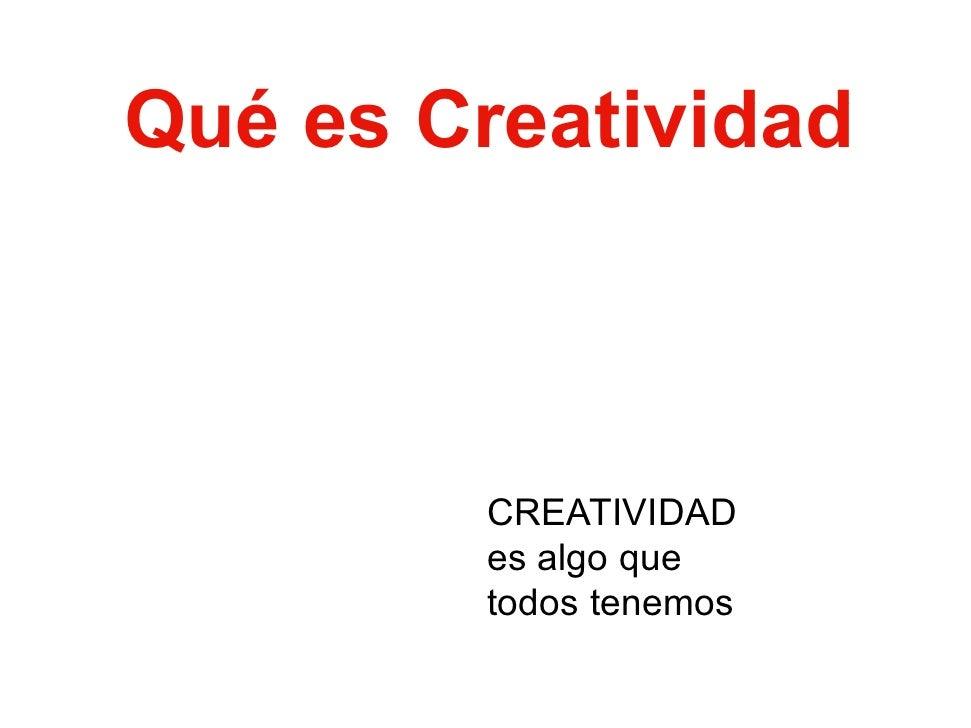 Qué Q é es C        Creatividad            ti id d            CREATIVIDAD         es algo que         todos tenemos