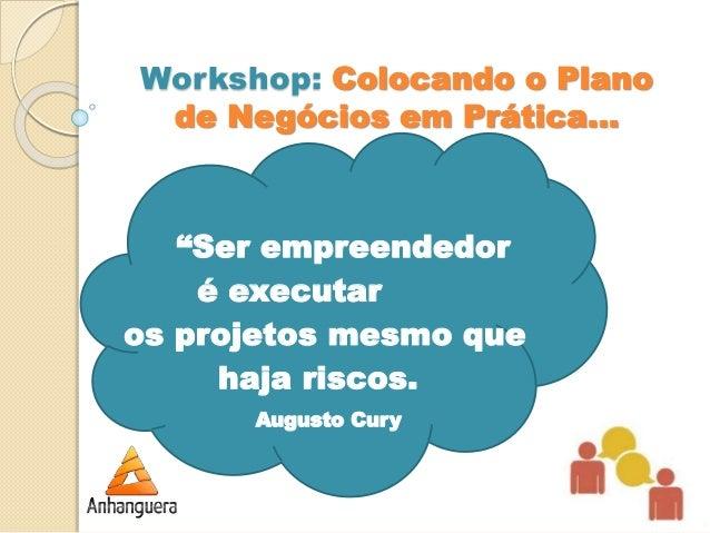 """Workshop: Colocando o Plano  de Negócios em Prática...  """"Ser empreendedor  é executar  os projetos mesmo que  haja riscos...."""