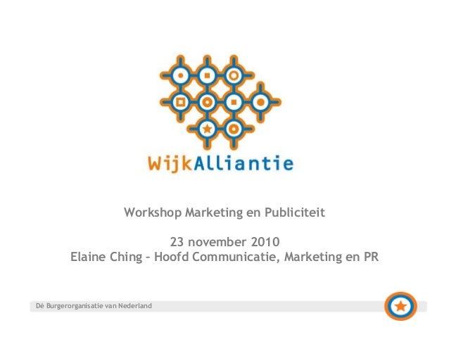 Workshop Marketing en Publiciteit 23 november 2010 Elaine Ching – Hoofd Communicatie, Marketing en PR Dé Burgerorganisatie...