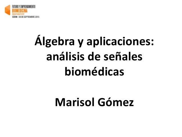 Álgebra y aplicaciones: análisis de señales biomédicas Marisol Gómez
