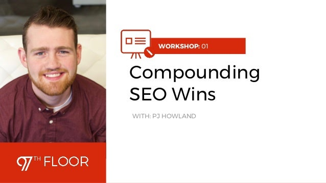 1 WORKSHOP: 01 Compounding SEO Wins WITH: PJ HOWLAND