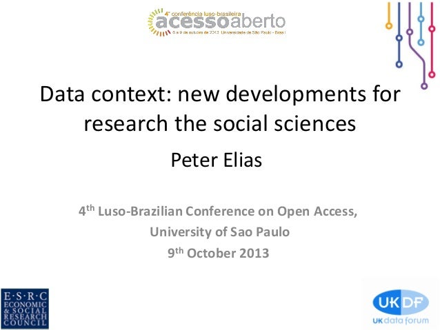 Data context: new developments for research the social sciences Peter Elias 4th Luso-Brazilian Conference on Open Access, ...