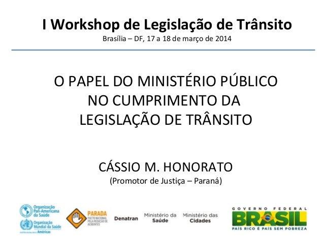 I Workshop de Legislação de Trânsito Brasília – DF, 17 a 18 de março de 2014 O PAPEL DO MINISTÉRIO PÚBLICO NO CUMPRIMENTO ...