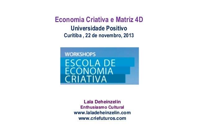 Economia Criativa e Matriz 4D Universidade Positivo Curitiba , 22 de novembro, 2013  Lala Deheinzelin Enthusiasmo Cultural...