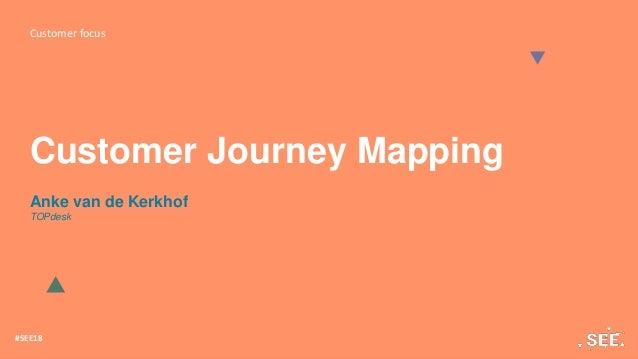 Customer focus #SEE18 Customer Journey Mapping Anke van de Kerkhof TOPdesk