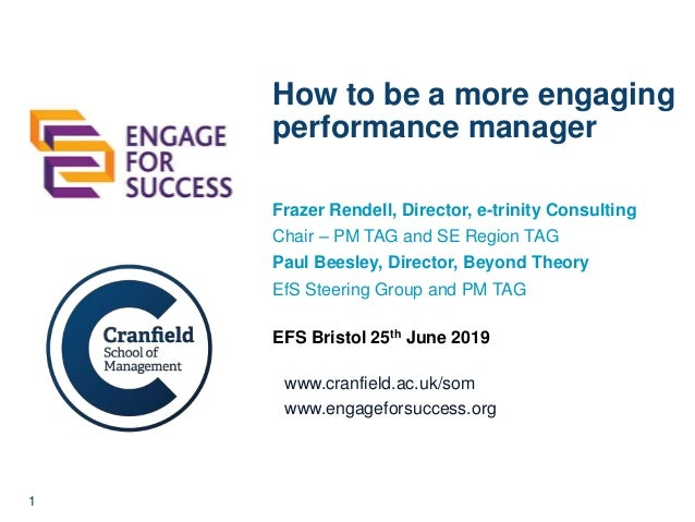1 www.cranfield.ac.uk/som www.engageforsuccess.org How to be a more engaging performance manager Frazer Rendell, Director,...