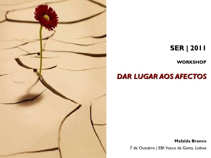 SER | 2011 WORKSHOP   DAR LUGAR AOS AFECTOS Mafalda Branco 7 de Outubro | EBI Vasco da Gama, Lisboa
