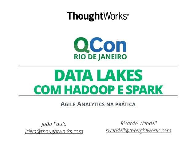 DATA LAKES COM HADOOP E SPARK AGILE ANALYTICS NA PRÁTICA Ricardo Wendell rwendell@thoughtworks.com João Paulo jsilva@thoug...