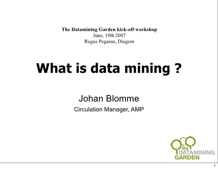 The Datamining Garden kick-off workshop                June, 19th 2007             Regus Pegasus, Diegem     What is data ...